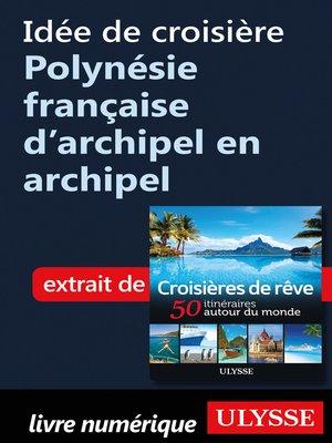 cover image of Idée de croisière Polynésie française d'archipel en archipel