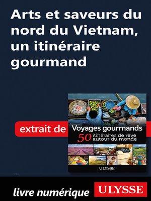cover image of Arts et saveurs du nord du Vietnam, un itinéraire gourmand