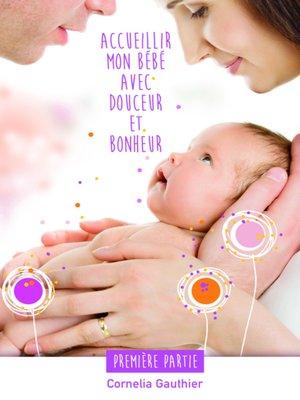 cover image of ACCUEILLIR MON BÉBÉ AVEC DOUCEUR ET BONHEUR--1ÈRE PARTIE