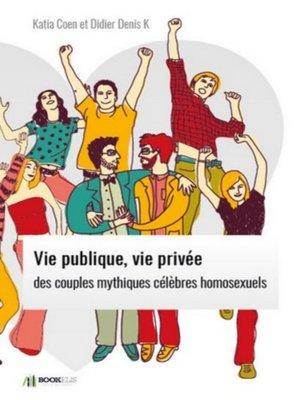 cover image of VIE PUBLIQUE, VIE PRIVÉE DES  COUPLES MYTHIQUES CÉLÈBRES HOMOSEXUELS.