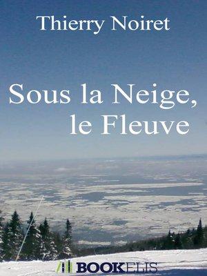 cover image of Sous la Neige, le Fleuve