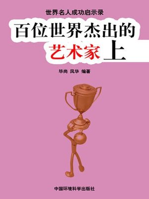 cover image of 世界名人成功启示录——百位世界杰出的艺术家上 (Apocalypse of the Success of the World's Celebrities-The World's 100 Outstanding Artists I)