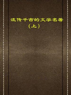 cover image of 流传千古的文学名著 上(Ancient Literary Masterpieces Vol.1)