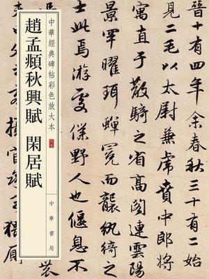 cover image of 赵孟頫秋兴赋 闲居赋——中华经典碑帖彩色放大本