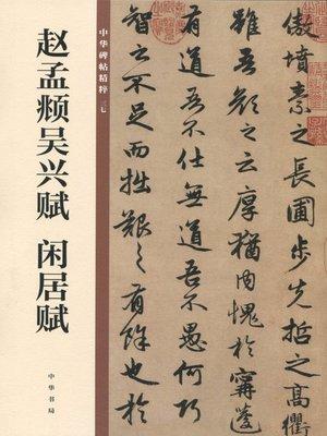 cover image of 赵孟頫吴兴赋 闲居赋——中华碑帖精粹