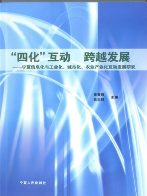 """cover image of """"四化""""互动跨越发展: 宁夏信息化与工业化、城市化、农业产业化互动发展研究 (""""Four Modernizations"""" Interactive and Leaping Development: Research on Interactive Development between Informatization and Industrialization, Urbanization and Agriculture Industrialization in Ningxia)"""