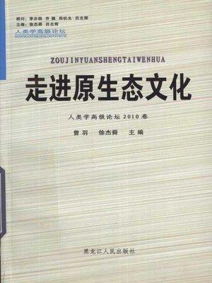 cover image of 走进原生态文化——人类学高级论坛2010卷 (Understand Original Culture - High Grade Forum on Anthropology (Volume 2010))