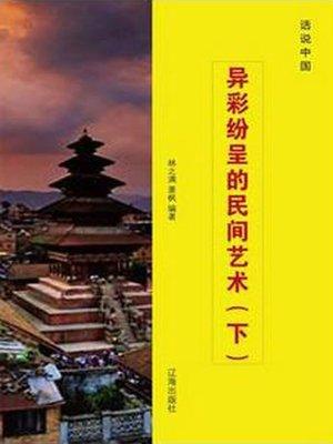 cover image of 异彩纷呈的民间艺术(下)( Colorful Folk Art Bottom)