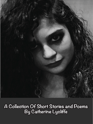 cover image of A Collection Of Short Stories and Poems by Catherine Lycliffe