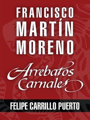 cover image of Arrebatos carnales. Felipe Carrillo Puerto