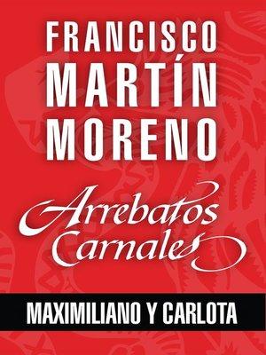 cover image of Arrebatos carnales. Maximiliano y Carlota