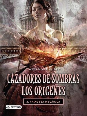 cover image of Cazadores de sombras. Princesa mecánica. Los orígenes 3. (Edición mexicana)