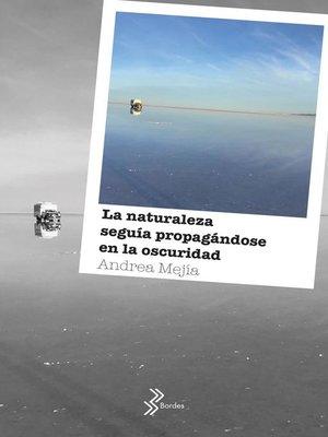 cover image of La naturaleza seguía propagándose en la oscuridad--Booket