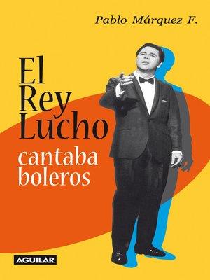 cover image of El Rey Lucho cantaba boleros