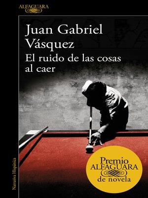 cover image of El ruido de las cosas al caer (Premio Alfaguara de novela 2011)