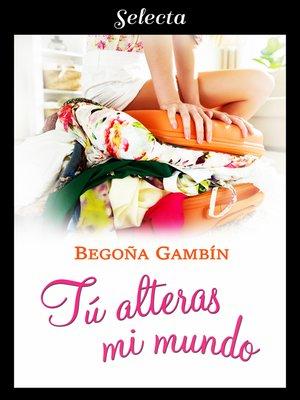 cover image of Tú alteras mi mundo (Mujeres únicas 1)