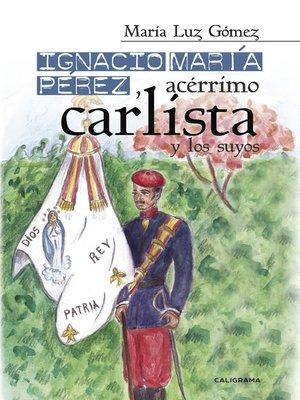 cover image of Ignacio María Pérez, acérrimo carlista, y los suyos