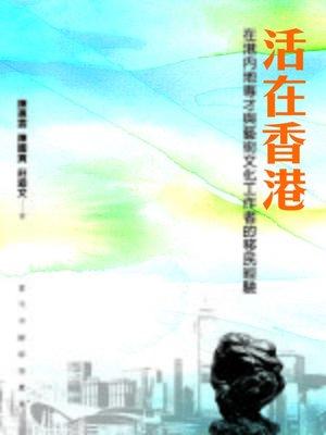 cover image of 活在香港:在港內地專才與藝術文化工作者的移民經驗