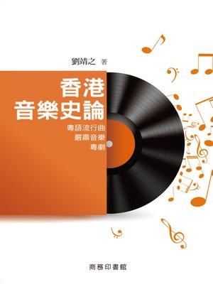 cover image of 香港音樂史論:粵語流行典‧嚴肅音樂‧粵劇