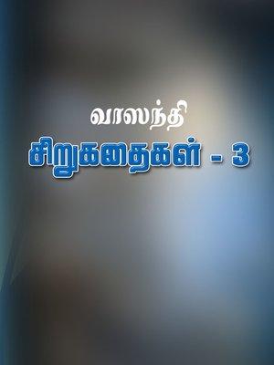 cover image of Vaasanthi sirukathaigal - 3 (வாஸந்தி சிறுகதைகள் – 3)