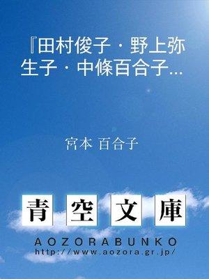 cover image of 『田村俊子・野上弥生子・中條百合子集』の序詞