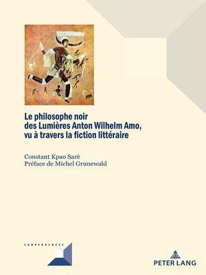 cover image of Le philosophe noir des Lumières Anton Wilhelm Amo à travers la fiction littéraire