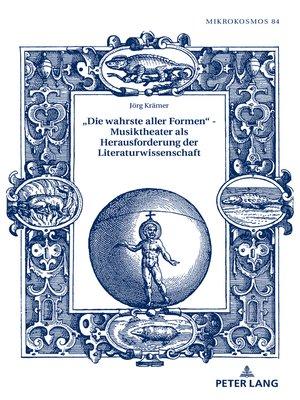 cover image of «Die wahrste aller Formen»  Musiktheater als Herausforderung der Literaturwissenschaft