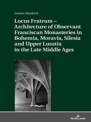 cover image of Locus Fratrum  Architecture of Observant Franciscan Monasteries in Bohemia, Moravia, Silesia and Upper Lusatia in the Late Middle Ages