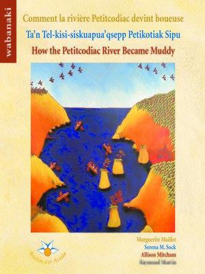 cover image of Comment la rivière Petitcodiac devint boueuse Ta'n Tel-kisi-siskuapua'qsepp Petikodiac Sipu