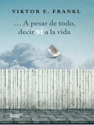 cover image of A pesar de todo, decir sí a la vida