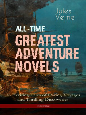 cover image of All-Time Greatest Adventure Novels – 38 Exciting Tales of Daring Voyages and Thrilling Discoveries (Illustrated)