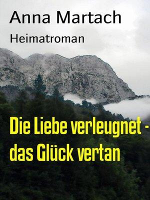 cover image of Die Liebe verleugnet--das Glück vertan
