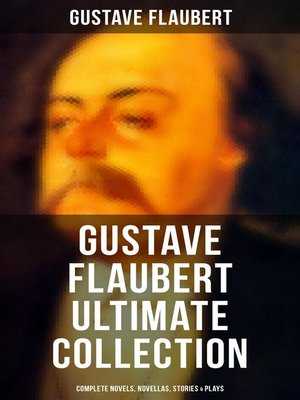 cover image of GUSTAVE FLAUBERT Ultimate Collection--Complete Novels, Novellas, Stories & Plays (Including Letters & Memoirs)