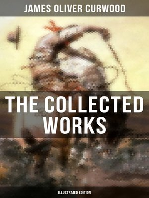 cover image of The Collected Works of James Oliver Curwood (Illustrated Edition)
