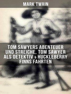 cover image of Tom Sawyers Abenteuer und Streiche, Tom Sawyer als Detektiv & Huckleberry Finns Fahrten (Illustrierte Ausgabe)