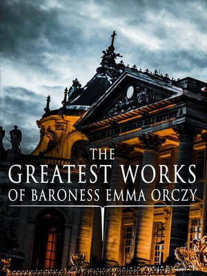 The Greatest Works Of Baroness Emma Orczy By Emma Orczy Overdrive