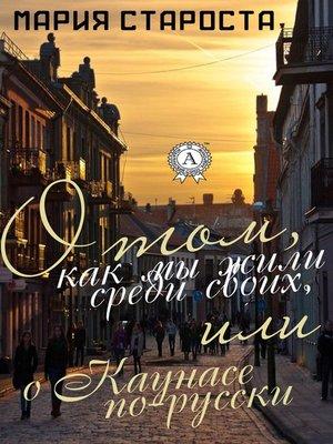 cover image of О том, как мы жили среди своих, или о Каунасе по-русски