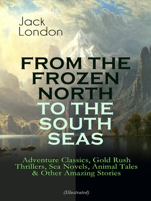 cover image of From the Frozen North to the South Seas – Adventure Classics, Gold Rush Thrillers, Sea Novels, Animal Tales & Other Amazing Stories