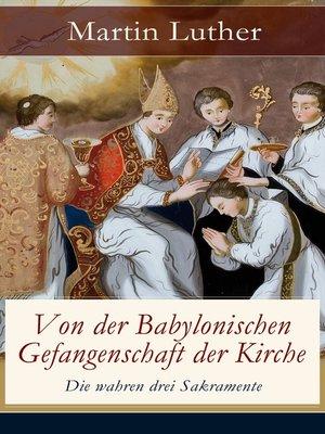 cover image of Von der Babylonischen Gefangenschaft der Kirche--Die wahren drei Sakramente