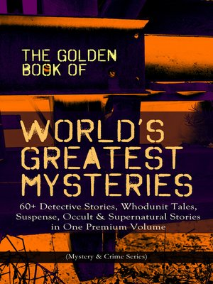 cover image of The Golden Book of World's Greatest Mysteries – 60+ Detective Stories, Whodunit Tales, Suspense, Occult & Supernatural Stories in One Premium Volume (Mystery & Crime Anthology)