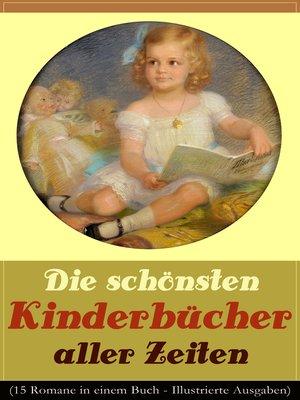 cover image of Die schönsten Kinderbücher aller Zeiten (15 Romane in einem Buch--Illustrierte Ausgaben)