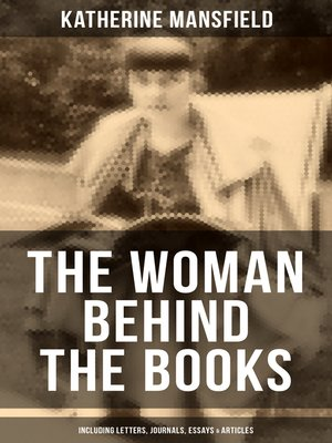 cover image of Katherine Mansfield, the Woman Behind the Books (Including Letters, Journals, Essays & Articles)
