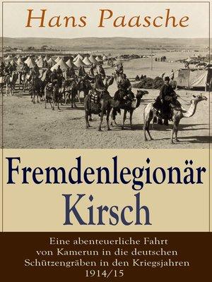 cover image of Fremdenlegionär Kirsch--Eine abenteuerliche Fahrt von Kamerun in die deutschen Schützengräben in den Kriegsjahren 1914/15