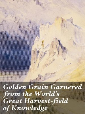 cover image of Golden Grain Garnered from the World's Great Harvest-field of Knowledge