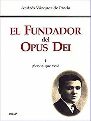 cover image of El Fundador del Opus Dei. I. ¡Señor, que vea!