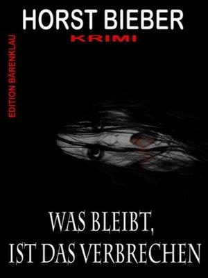 cover image of Was bleibt, ist das Verbrechen