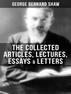 cover image of The Collected Articles, Lectures, Essays & Letters of George Bernard Shaw