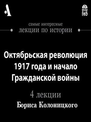 cover image of Октябрьская революция 1917 года и начало Гражданской войны (Лекции Arzamas)