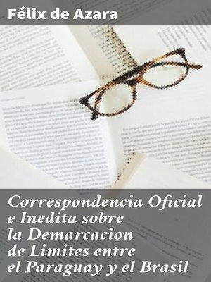 cover image of Correspondencia Oficial e Inedita sobre la Demarcacion de Limites entre el Paraguay y el Brasil