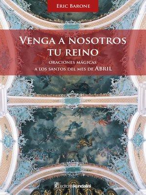 cover image of Venga a nosotros tu Reino. Oraciones mágicas a los santos del mes de abril